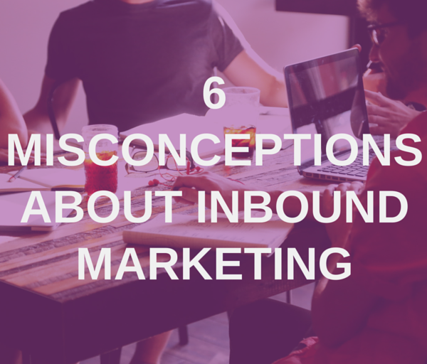 6 Misconceptions about Inbound Marketing