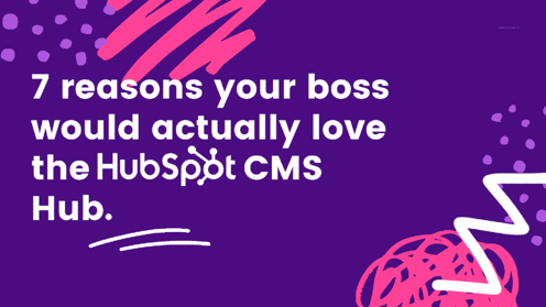 7 reasons your boss would actually love the HubSpot CMS.