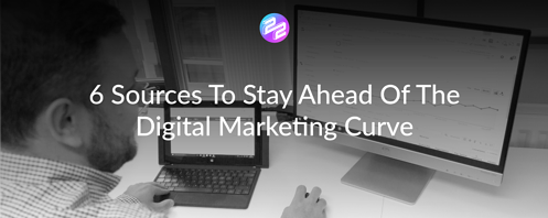 6 Sources To Stay Ahead Of The Digital Marketing Curve