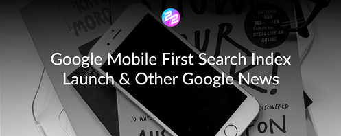 Google Mobile First Search Index Launch & Other Google News