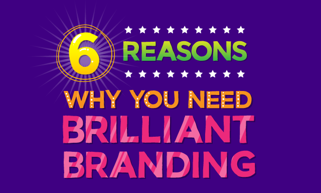6 Reasons Why Brilliant Branding Is Important